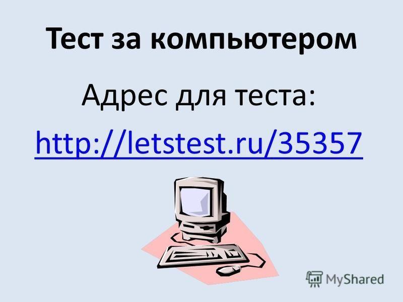 Тест за компьютером Адрес для теста: http://letstest.ru/35357