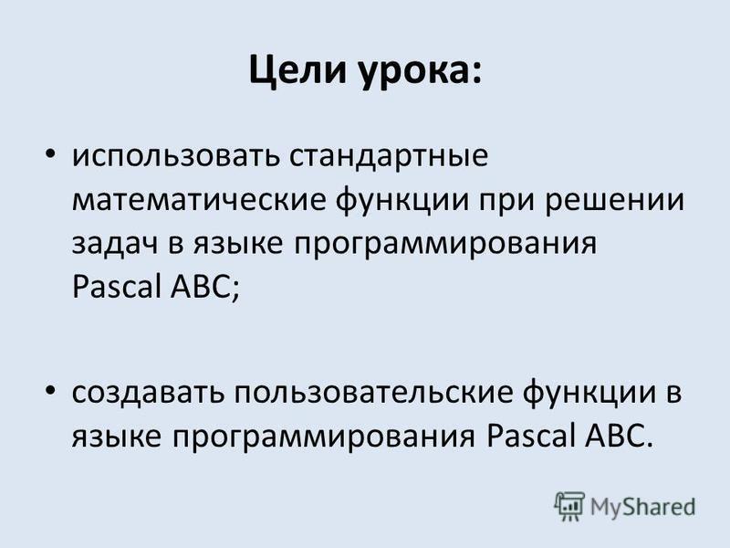 Цели урока: использовать стандартные математические функции при решении задач в языке программирования Pascal ABC; создавать пользовательские функции в языке программирования Pascal ABC.