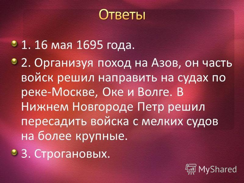 1. 16 мая 1695 года. 2. Организуя поход на Азов, он часть войск решил направить на судах по реке-Москве, Оке и Волге. В Нижнем Новгороде Петр решил пересадить войска с мелких судов на более крупные. 3. Строгановых.