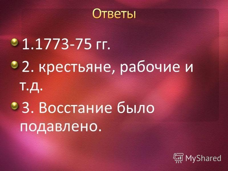 1.1773-75 гг. 2. крестьяне, рабочие и т.д. 3. Восстание было подавлено.