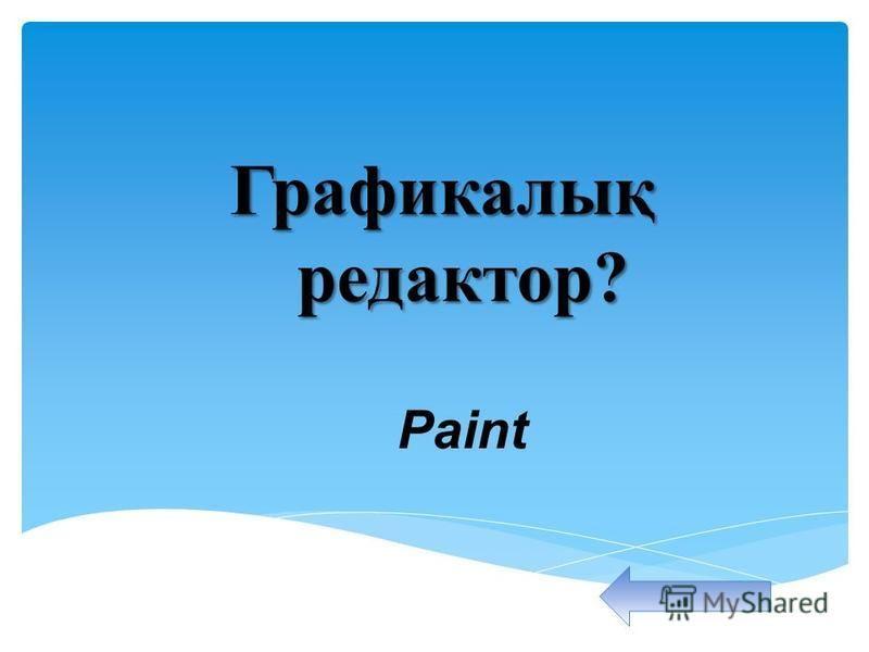 Графикалық редактор? Графикалық редактор? Paint