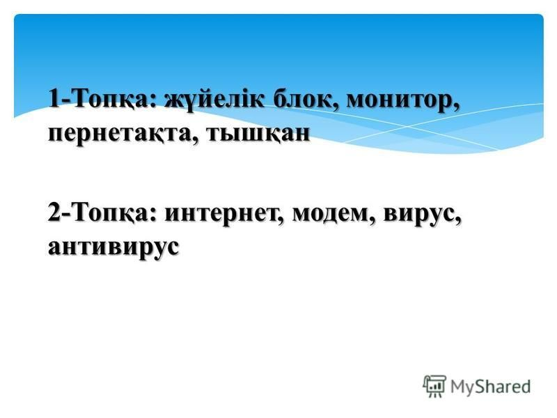 1-Топқа: жүйелік блок, монитор, парнетақта, тышқан 2-Топқа: интернет, модем, вирус, антивирус
