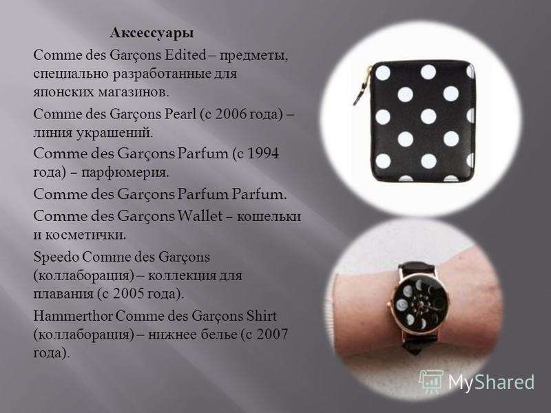 Аксессуары Comme des Garçons Edited – предметы, специально разработанные для японских магазинов. Comme des Garçons Pearl ( с 2006 года ) – линия украшений. Comme des Garçons Parfum ( с 1994 года ) – парфюмерия. Comme des Garçons Parfum Parfum. Comme