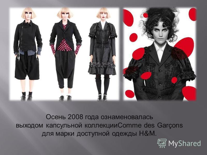 Осень 2008 года ознаменовалась выходом капсульной коллекции Comme des Garçons для марки доступной одежды H&M.