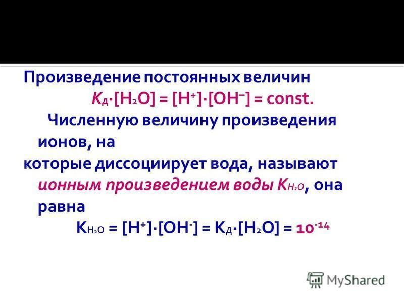Произведение постоянных величин K д [H 2 O] = [H + ] [OH – ] = const. Численную величину произведения ионов, на которые диссоциирует вода, называют ионным произведением воды K Н 2 О, она равна К Н 2 О = [Н + ]·[ОН - ] = К Д ·[Н 2 О] = 10 -14