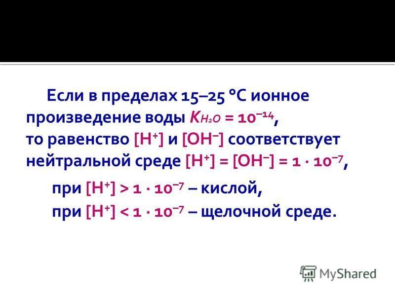 Если в пределах 15–25 °C ионное произведение воды K Н 2 О = 10 –14, то равенство [H + ] и [OH – ] соответствует нейтральной среде [H + ] = [OH – ] = 1 10 –7, при [H + ] > 1 10 –7 – кислой, при [H + ] < 1 10 –7 – щелочной среде.