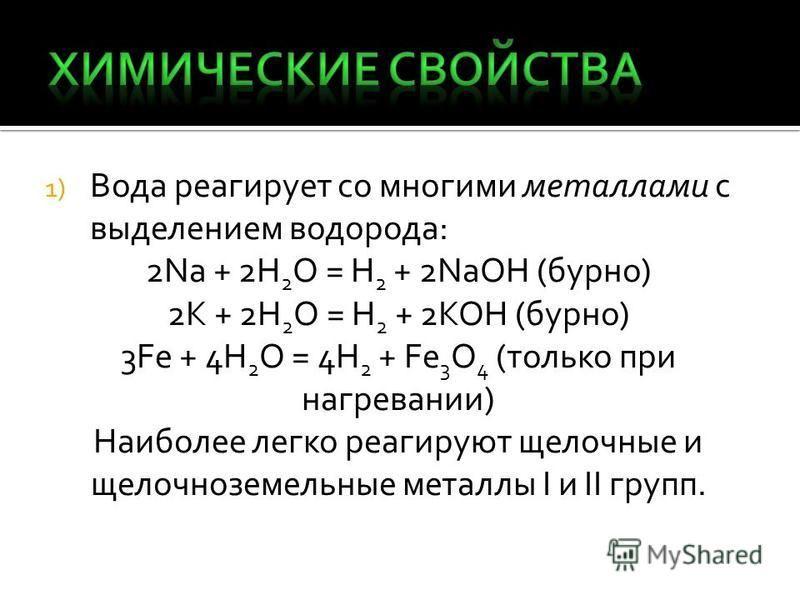 1) Вода реагирует со многими металлами с выделением водорода: 2Na + 2H 2 O = H 2 + 2NaOH (бурно) 2K + 2H 2 O = H 2 + 2KOH (бурно) 3Fe + 4H 2 O = 4H 2 + Fe 3 O 4 (только при нагревании) Наиболее легко реагируют щелочные и щелочноземельные металлы I и