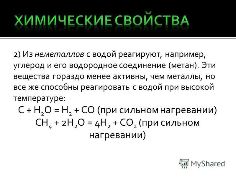 2) Из неметаллов с водой реагируют, например, углерод и его водородное соединение (метан). Эти вещества гораздо менее активны, чем металлы, но все же способны реагировать с водой при высокой температуре: C + H 2 O = H 2 + CO (при сильном нагревании)