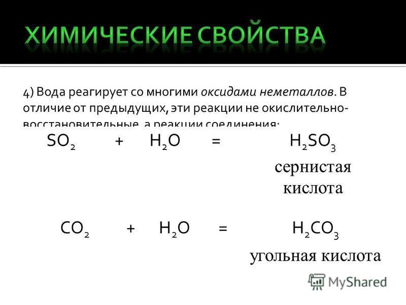 4) Вода реагирует со многими оксидами неметаллов. В отличие от предыдущих, эти реакции не окислительно- восстановительные, а реакции соединения: SO 2 +H2OH2O=H 2 SO 3 сернистая кислота CO 2 +H2OH2O=H 2 CO 3 угольная кислота
