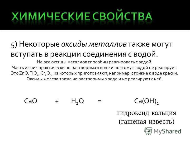 5) Некоторые оксиды металлов также могут вступать в реакции соединения с водой. Не все оксиды металлов способны реагировать с водой. Часть из них практически не растворима в воде и поэтому с водой не реагирует. Это ZnO, TiO 2, Cr 2 O 3, из которых пр