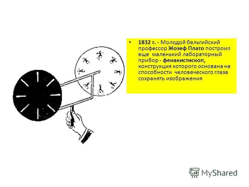 1832 г. - Молодой бельгийский профессор Жозеф Плато построил еще маленький лабораторный прибор - фенакистископ, конструкция которого основана на способности человеческого глаза сохранять изображения