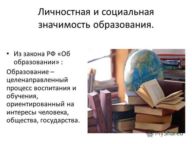 Личностная и социальная значимость образования. Из закона РФ «Об образовании» : Образование – целенаправленный процесс воспитания и обучения, ориентированный на интересы человека, общества, государства.