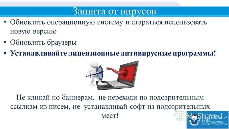 Защита от вирусов Обновлять операционную систему и стараться использовать новую версию Обновлять браузеры Устанавливайте лицензионные антивирусные программы! Не кликай по баннерам, не переходи по подозрительным ссылкам из писем, не устанавливай софт