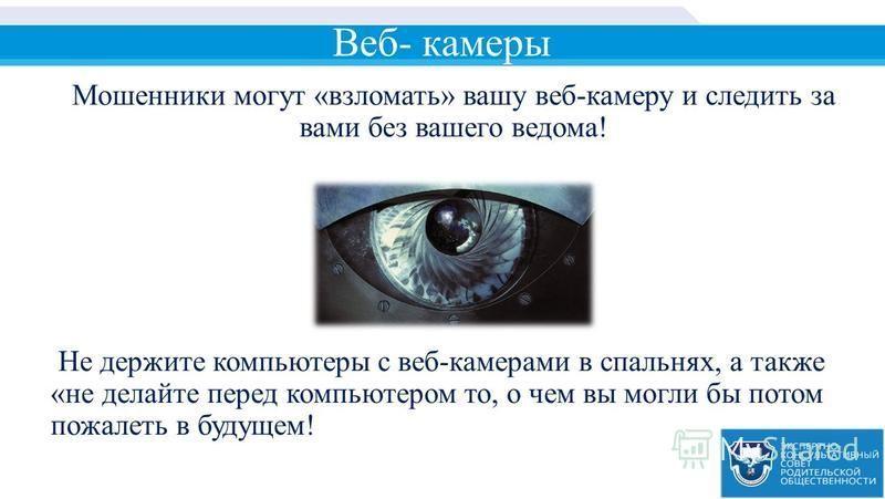 Веб- камеры Мошенники могут «взломать» вашу веб-камеру и следить за вами без вашего ведома! Не держите компьютеры с веб-камерами в спальнях, а также «не делайте перед компьютером то, о чем вы могли бы потом пожалеть в будущем!