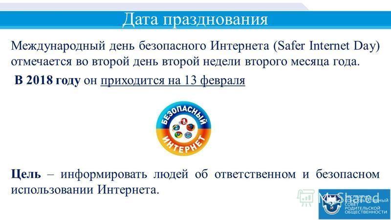 Дата празднования Международный день безопасного Интернета (Safer Internet Day) отмечается во второй день второй недели второго месяца года. В 2018 году он приходится на 13 февраля Цель – информировать людей об ответственном и безопасном использовани