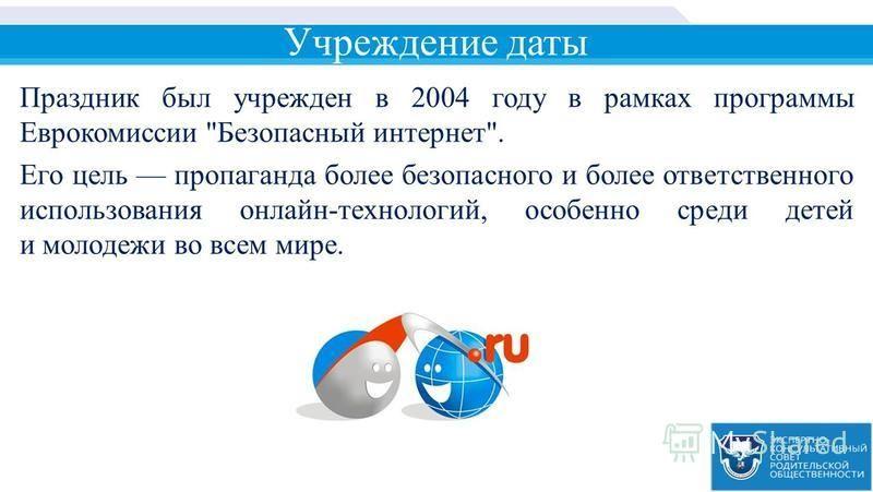 Учреждение даты Праздник был учрежден в 2004 году в рамках программы Еврокомиссии Безопасный интернет. Его цель пропаганда более безопасного и более ответственного использования онлайн-технологий, особенно среди детей и молодежи во всем мире.