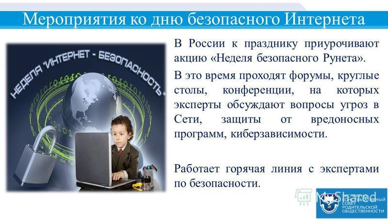 Мероприятия ко дню безопасного Интернета В России к празднику приурочивают акцию «Неделя безопасного Рунета». В это время проходят форумы, круглые столы, конференции, на которых эксперты обсуждают вопросы угроз в Сети, защиты от вредоносных программ,