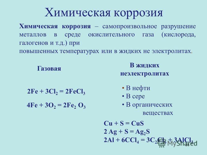 Химическая коррозия Химическая коррозия – самопроизвольное разрушение металлов в среде окислительного газа (кислорода, галогенов и т.д.) при повышенных температурах или в жидких не электролитах. 2Fe + 3Cl 2 = 2FeCl 3 4Fe + 3О 2 = 2Fe 2 О 3 Газовая В
