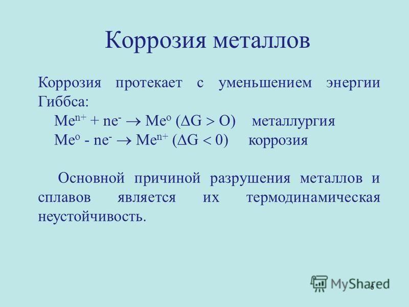 Коррозия протекает с уменьшением энергии Гиббса: Ме n+ + nе - Ме о ( G O) металлургия Ме о - ne - Ме n+ ( G 0) коррозия Основной причиной разрушения металлов и сплавов является их термодинамическая неустойчивость. Коррозия металлов 6