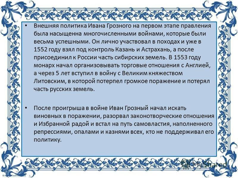Внешняя политика Ивана Грозного на первом этапе правления была насыщенна многочисленными войнами, которые были весьма успешными. Он лично участвовал в походах и уже в 1552 году взял под контроль Казань и Астрахань, а после присоединил к России часть