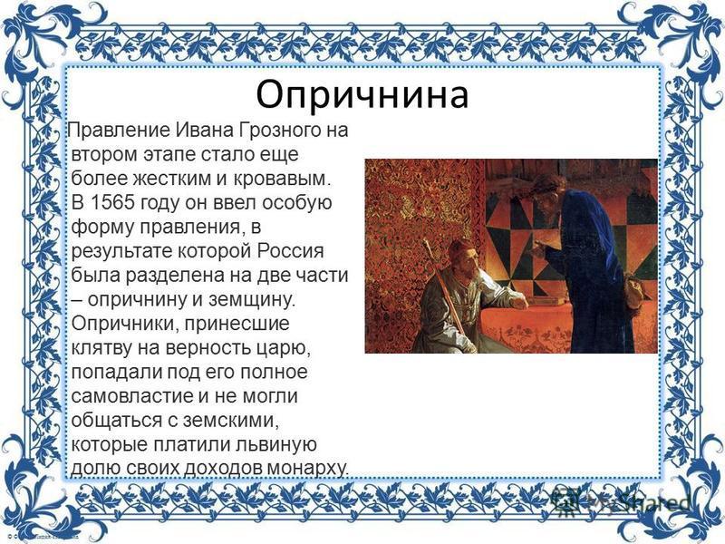 Опричнина Правление Ивана Грозного на втором этапе стало еще более жестким и кровавым. В 1565 году он ввел особую форму правления, в результате которой Россия была разделена на две части – опричнину и земщину. Опричники, принесшие клятву на верность