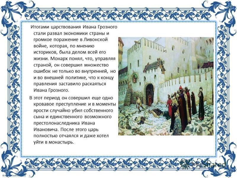 Итогами царствования Ивана Грозного стали развал экономики страны и громкое поражение в Ливонской войне, которая, по мнению историков, была делом всей его жизни. Монарх понял, что, управляя страной, он совершил множество ошибок не только во внутренне