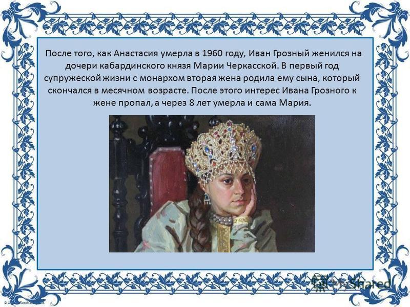 После того, как Анастасия умерла в 1960 году, Иван Грозный женился на дочери кабардинского князя Марии Черкасской. В первый год супружеской жизни с монархом вторая жена родила ему сына, который скончался в месячном возрасте. После этого интерес Ивана