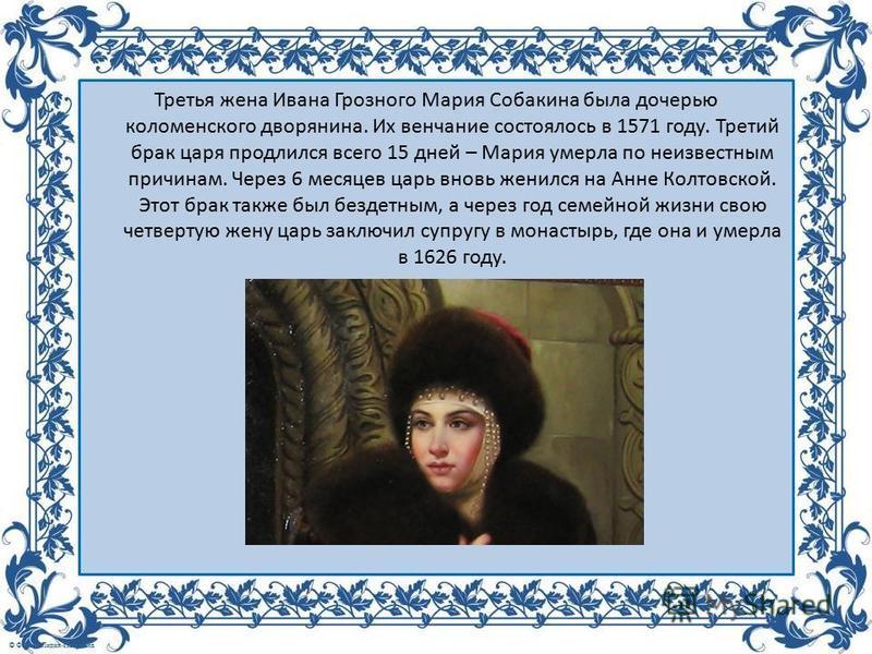 Третья жена Ивана Грозного Мария Собакина была дочерью коломенского дворянина. Их венчание состоялось в 1571 году. Третий брак царя продлился всего 15 дней – Мария умерла по неизвестным причинам. Через 6 месяцев царь вновь женился на Анне Колтовской.