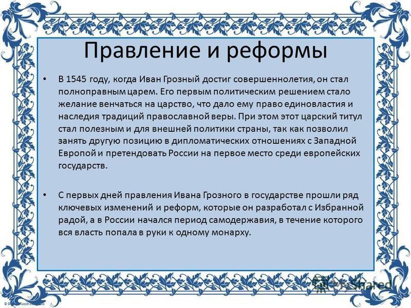 Правление и реформы В 1545 году, когда Иван Грозный достиг совершеннолетия, он стал полноправным царем. Его первым политическим решением стало желание венчаться на царство, что дало ему право единовластия и наследия традиций православной веры. При эт