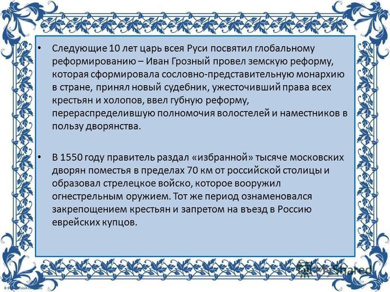 Следующие 10 лет царь всея Руси посвятил глобальному реформированию – Иван Грозный провел земскую реформу, которая сформировала сословно-представительную монархию в стране, принял новый судебник, ужесточивший права всех крестьян и холопов, ввел губну