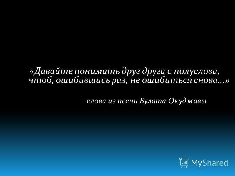 «Давайте понимать друг друга с полуслова, чтоб, ошибившись раз, не ошибиться снова...» слова из песни Булата Окуджавы