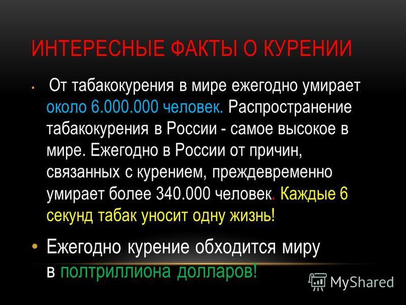 ИНТЕРЕСНЫЕ ФАКТЫ О КУРЕНИИ От табакокурения в мире ежегодно умирает около 6.000.000 человек. Распространение табакокурения в России - самое высокое в мире. Ежегодно в России от причин, связанных с курением, преждевременно умирает более 340.000 челове