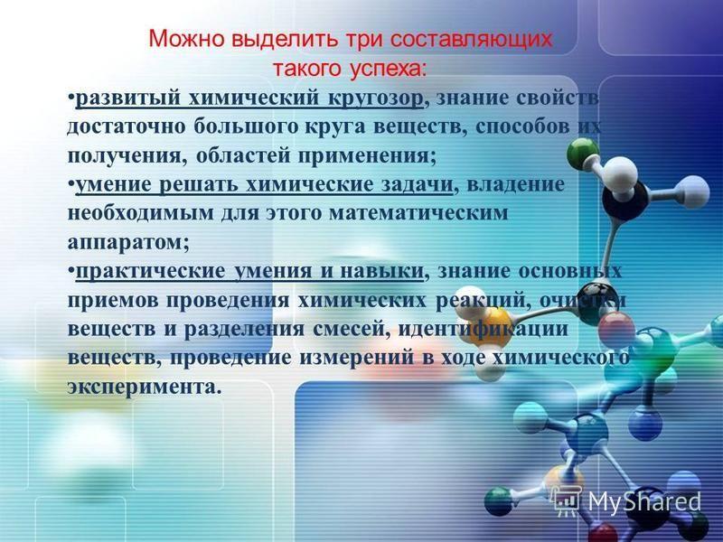 Можно выделить три составляющих такого успеха: развитый химический кругозор, знание свойств достаточно большого круга веществ, способов их получения, областей применения; умение решать химические задачи, владение необходимым для этого математическим