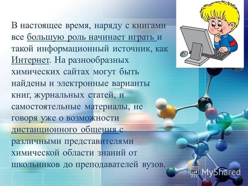 В настоящее время, наряду с книгами все большую роль начинает играть и такой информационный источник, как Интернет. На разнообразных химических сайтах могут быть найдены и электронные варианты книг, журнальных статей, и самостоятельные материалы, не