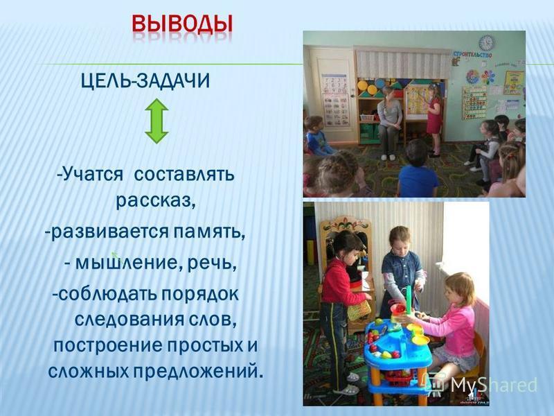 ЦЕЛЬ-ЗАДАЧИ -Учатся составлять рассказ, -развивается память, - мышление, речь, -соблюдать порядок следования слов, построение простых и сложных предложений.