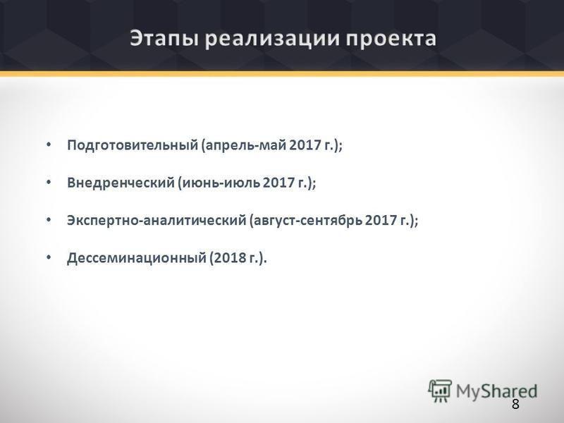 Подготовительный (апрель-май 2017 г.); Внедренческий (июнь-июль 2017 г.); Экспертно-аналитический (август-сентябрь 2017 г.); Дессеминационный (2018 г.). 8