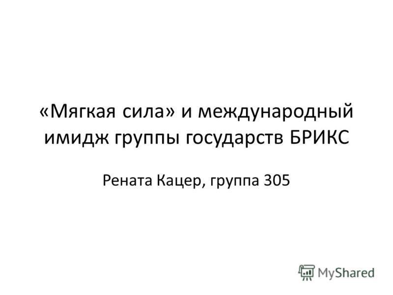 «Мягкая сила» и международный имидж группы государств БРИКС Рената Кацер, группа 305