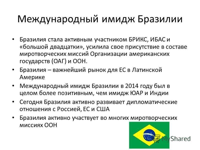 Международный имидж Бразилии Бразилия стала активным участником БРИКС, ИБАС и «большой двадцатки», усилила свое присутствие в составе миротворческих миссий Организации американских государств (ОАГ) и ООН. Бразилия – важнейший рынок для ЕС в Латинской