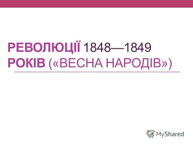 РЕВОЛЮЦІЇ 18481849 РОКІВ («ВЕСНА НАРОДІВ»)