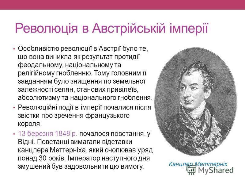 Революція в Австрійській імперії Особливістю революції в Австрії було те, що вона виникла як результат протидії феодальному, національному та релігійному гнобленню. Тому головним її завданням було знищення по земельної залежності селян, станових прив