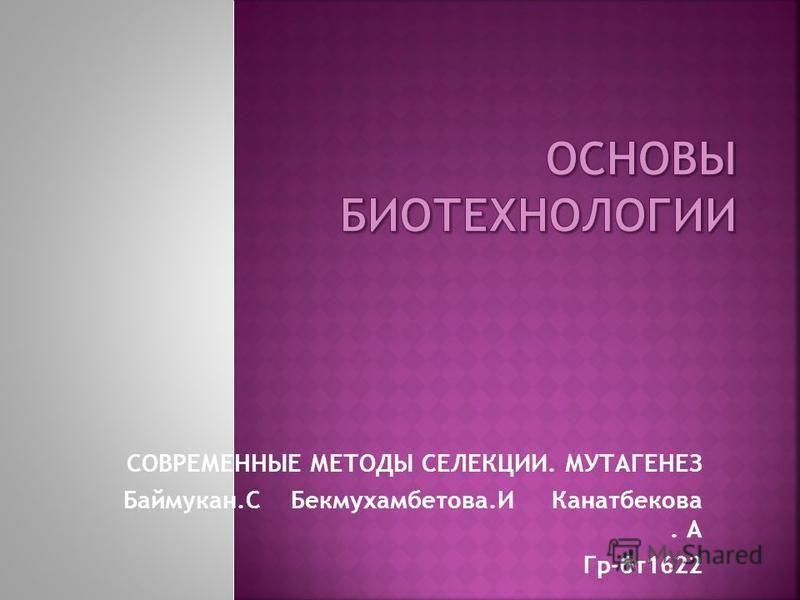СОВРЕМЕННЫЕ МЕТОДЫ СЕЛЕКЦИИ. МУТАГЕНЕЗ Баймукан.С Бекмухамбетова.И Канатбекова. А Гр-бт 1622