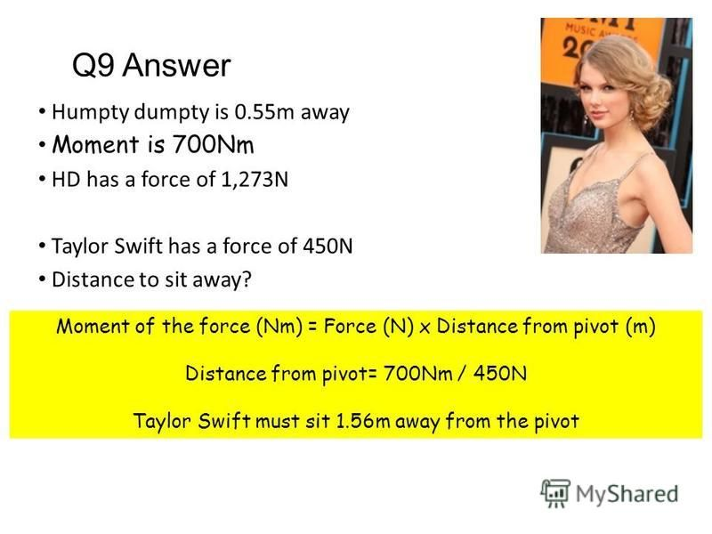 Humpty dumpty is 0.55m away Moment is 700Nm HD has a force of 1,273N Taylor Swift has a force of 450N Distance to sit away? Moment of the force (Nm) = Force (N) x Distance from pivot (m) Distance from pivot= 700Nm / 450N Taylor Swift must sit 1.56m a