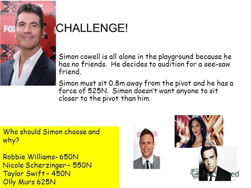 GOLD CHALLENGE! Simon cowell is all alone in the playground because he has no friends. He decides to audition for a see-saw friend. Simon must sit 0.8m away from the pivot and he has a force of 525N. Simon doesnt want anyone to sit closer to the pivo