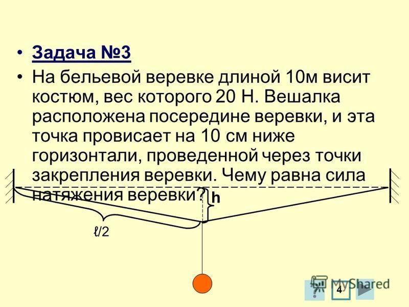 Задача 3 На бельевой веревке длиной 10 м висит костюм, вес которого 20 Н. Вешалка расположена посередине веревки, и эта точка провисает на 10 см ниже горизонтали, проведенной через точки закрепления веревки. Чему равна сила натяжения веревки? h /2 4