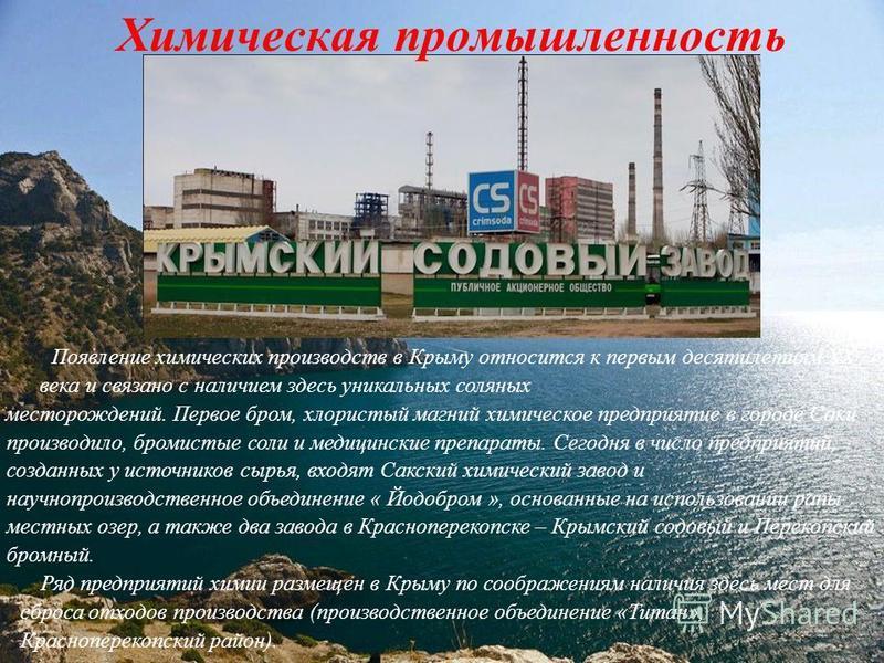 Химическая промышленность Появление химических производств в Крыму относится к первым десятилетиям XX века и связано с наличием здесь уникальных соляных месторождений. Первое бром, хлористый магний химическое предприятие в городе Саки производило, бр