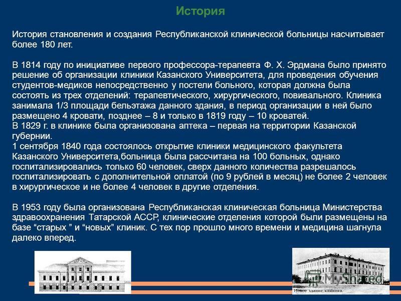 История История становления и создания Республиканской клинической больницы насчитывает более 180 лет. В 1814 году по инициативе первого профессора-терапевта Ф. Х. Эрдмана было принято решение об организации клиники Казанского Университета, для прове