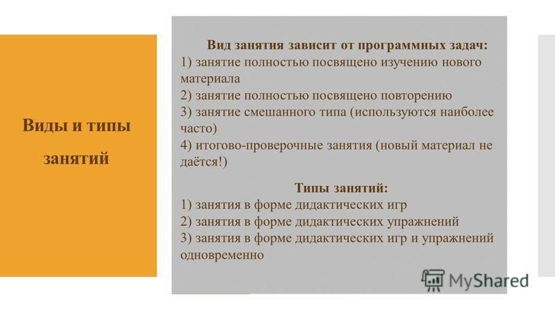 Виды и типы занятий Вид занятия зависит от программных задач: 1) занятие полностью посвящено изучению нового материала 2) занятие полностью посвящено повторению 3) занятие смешанного типа (используются наиболее часто) 4) итоговой-проверочные занятия