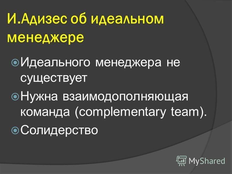 И.Адизес об идеальном менеджере Идеального менеджера не существует Нужна взаимодополняющая команда (complementary team). Солидерство