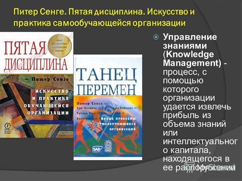 Питер Сенге. Пятая дисциплина. Искусство и практика самообучающейся организации Управление знаниями (Knowledge Management) - процесс, с помощью которого организации удается извлечь прибыль из объема знаний или интеллектуального капитала, находящегося