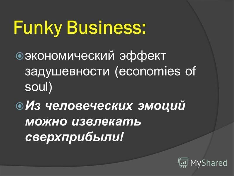 Funky Business: экономический эффект задушевности (economies of soul) Из человеческих эмоций можно извлекать сверхприбыли!